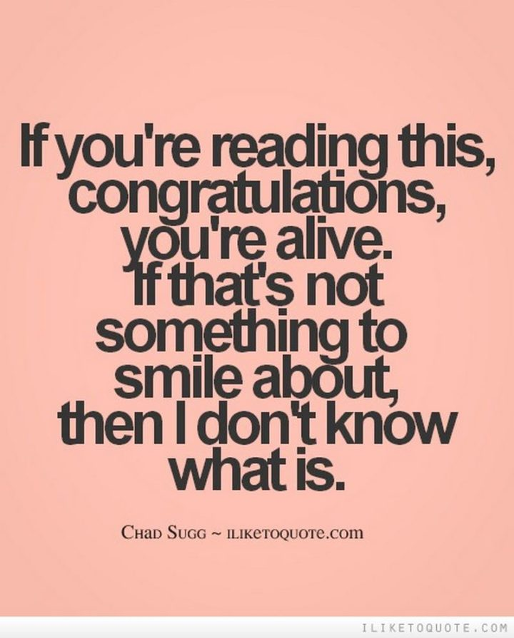 """55 Smile Quotes - """"If you're reading this...Congratulations, you're alive. If that's not something to smile about, then I don't know what is."""" - Chad Sugg"""