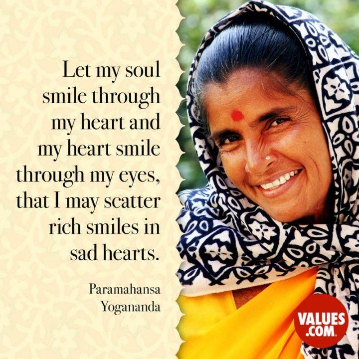 "55 Smile Quotes - ""Let my soul smile through my heart and my heart smile through my eyes, that I may scatter rich smiles in sad hearts."" - Paramahansa Yogananda"