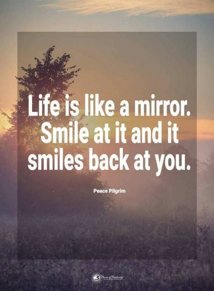 """55 Smile Quotes - """"Life is like a mirror. Smile at it and it smiles back at you."""" - Peace Pilgrim"""