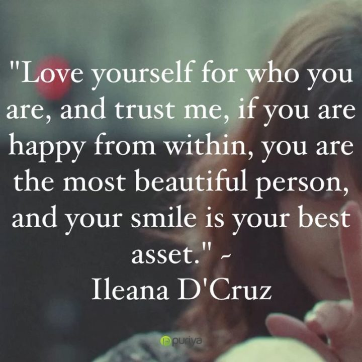 """55 Smile Quotes - """"Love yourself for who you are, and trust me, if you are happy from within, you are the most beautiful person, and your smile is your best asset."""" - Ileana D'Cruz"""