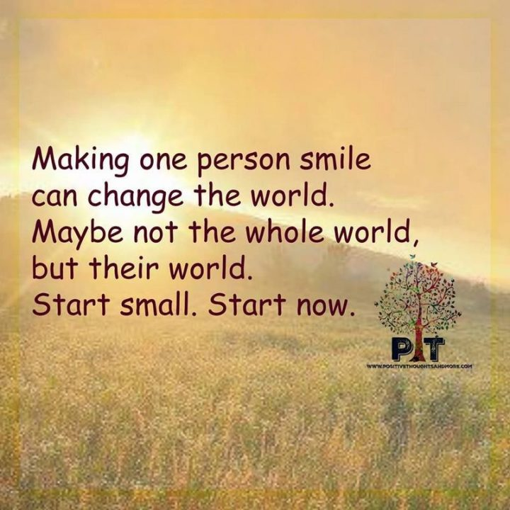 """55 Smile Quotes - """"Making one person smile can change the world. Maybe not the whole world but their world. Start small. Start now."""" - Unknown"""