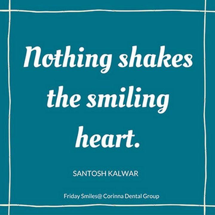 "55 Smile Quotes - ""Nothing shakes the smiling heart."" - Santosh Kalwar"