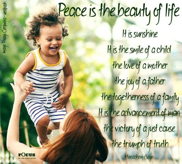 """55 Smile Quotes - """"Peace is the beauty of life. It is sunshine. It is the smile of a child, the love of a mother, the joy of a father, the togetherness of a family. It is the advancement of man, the victory of a just cause, the triumph of truth."""" - Menachem Begin"""