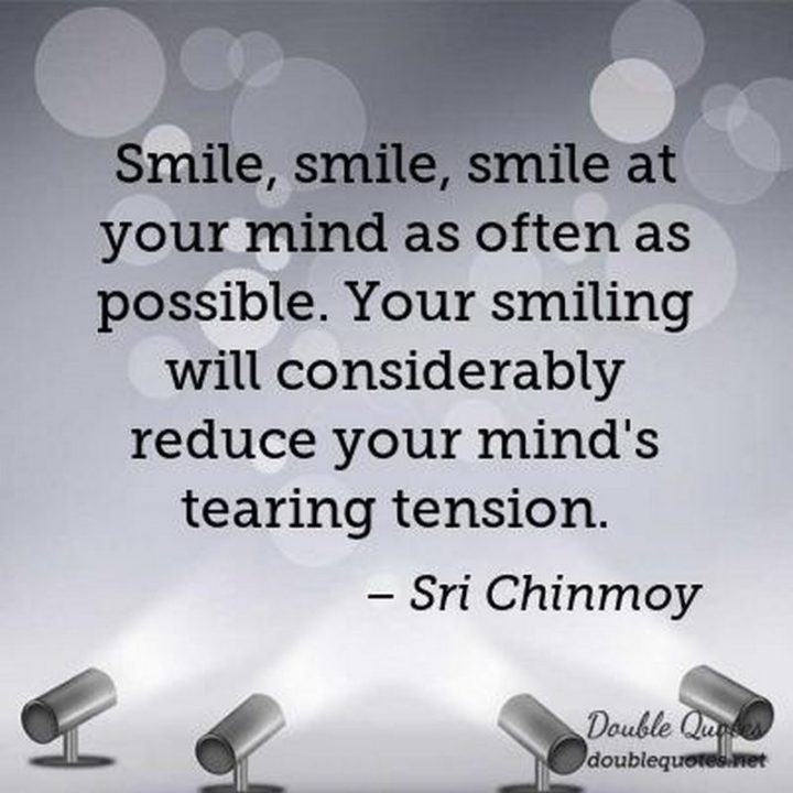 """55 Smile Quotes - """"Smile, smile, smile at your mind as often as possible. Your smiling will considerably reduce your mind's tearing tension."""" - Sri Chinmoy"""