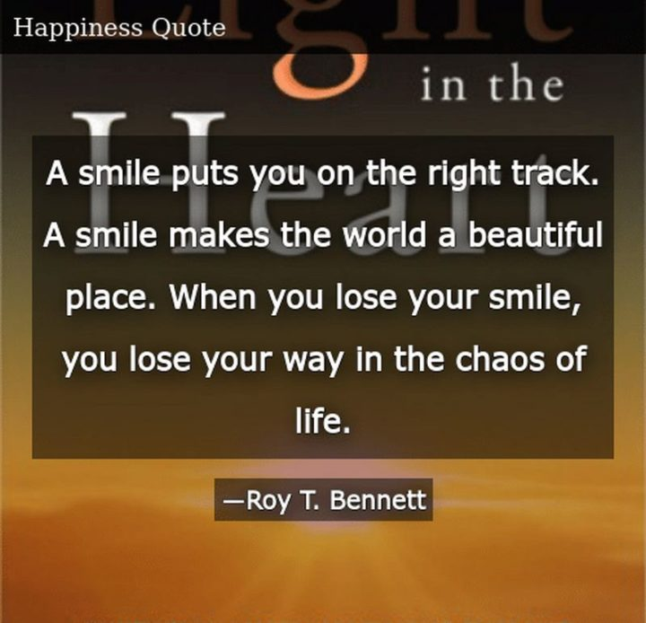 """55 Smile Quotes - """"A smile puts you on the right track. A smile makes the world a beautiful place. When you lose your smile, you lose your way in the chaos of life."""" - Roy T. Bennett"""