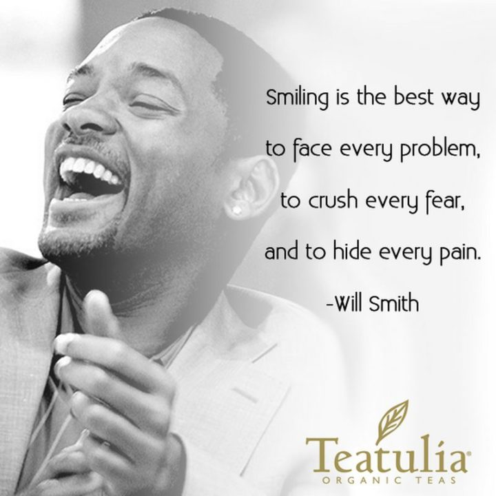 """55 Smile Quotes - """"Smiling is the best way to face every problem, to crush every fear and to hide every pain."""" - Will Smith"""
