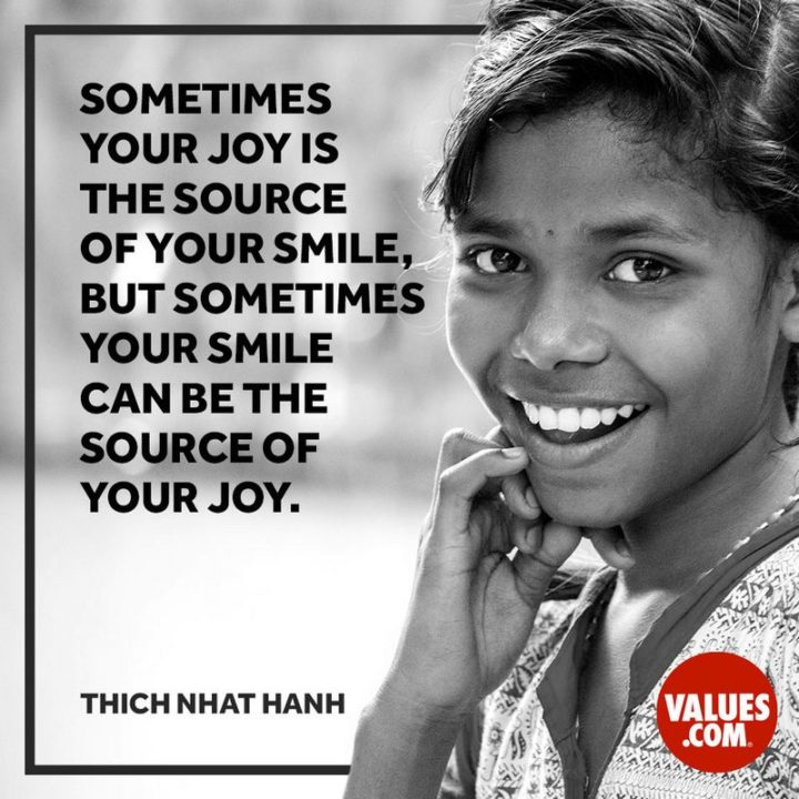 """55 Smile Quotes - """"Sometimes, your joy is the source of your smile, but sometimes your smile can be the source of your joy."""" - Thich Nhat Hanh"""