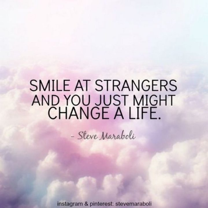 """55 Smile Quotes - """"Smile at strangers and you just might change a life."""" - Steve Maraboli"""