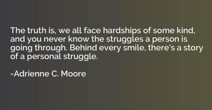 """55 Smile Quotes - """"The truth is, we all face hardships of some kind, and you never know the struggles a person is going through. Behind every smile, there's a story of a personal struggle."""" - Adrienne C. Moore"""