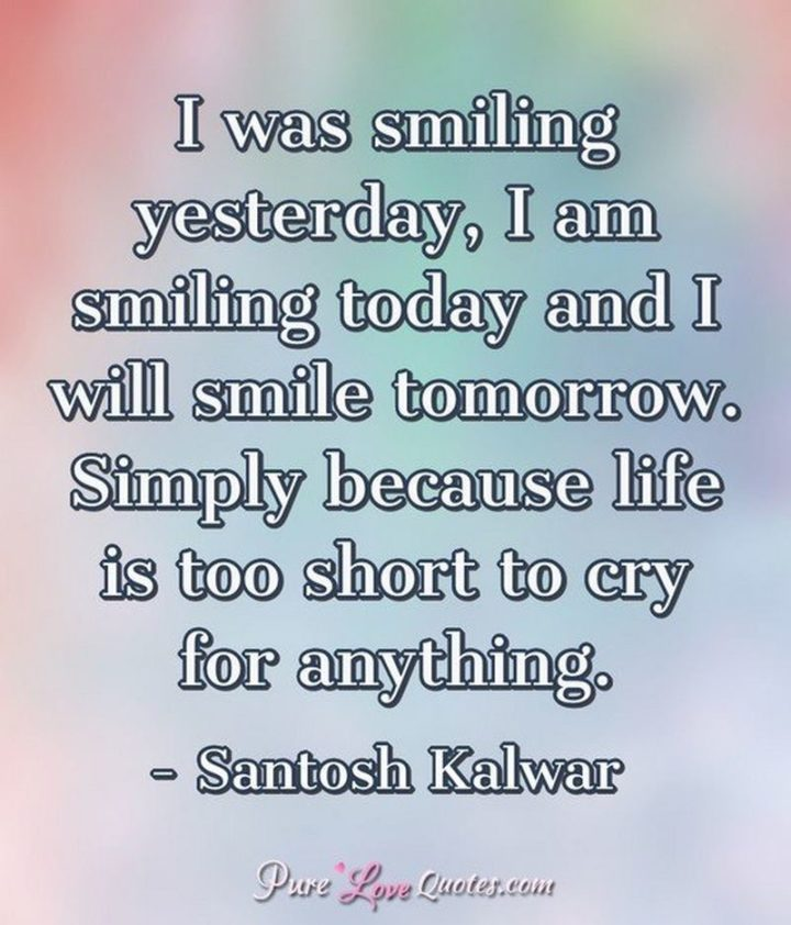 """55 Smile Quotes - """"I was smiling yesterday, I am smiling today and I will smile tomorrow. Simply because life is too short to cry for anything."""" -  Santosh Kalwar"""