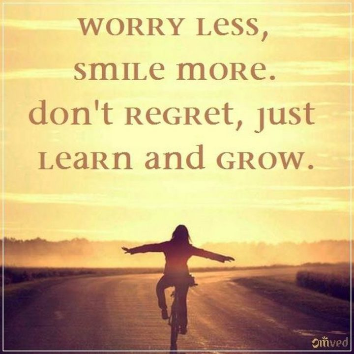 """55 Smile Quotes - """"Worry less, smile more. Don't regret, just learn and grow."""" - Unknown"""