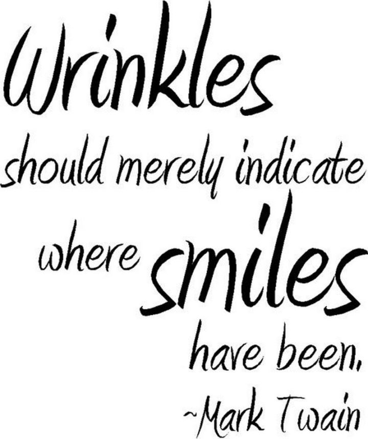 """55 Smile Quotes - """"Wrinkles should merely indicate where smiles have been."""" - Mark Twain"""