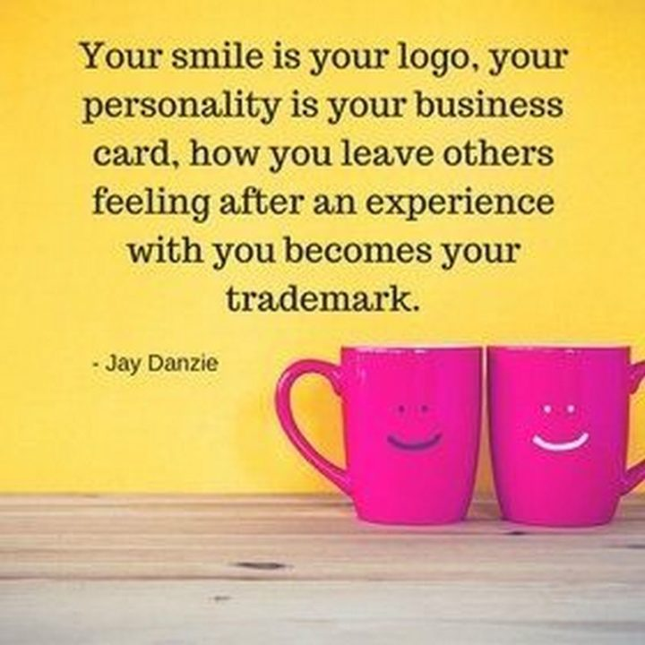 """55 Smile Quotes - """"Your smile is your logo, your personality is your business card, how you leave others feeling after having an experience with you becomes your trademark."""" - Jay Danzie"""