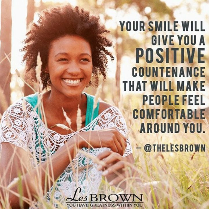 """55 Smile Quotes - """"Your smile will give you a positive countenance that will make people feel comfortable around you."""" - Les Brown"""