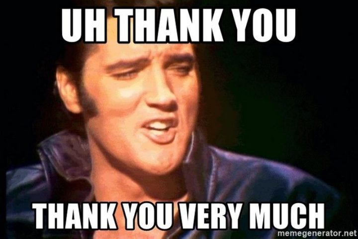 """101 Thank You Memes - """"Elvis: Uh, thank you. Thank you very much."""""""