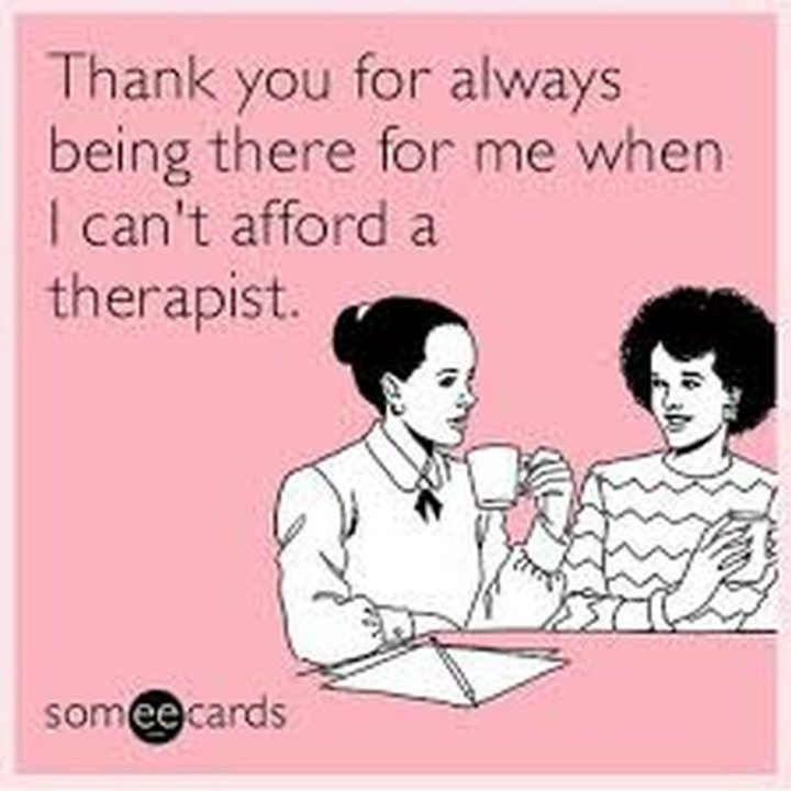 """101 Thank You Memes - """"Thank you for always being there for me when I can't afford a therapist."""""""