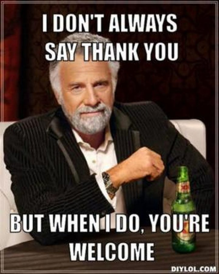 """101 Thank You Memes - """"I don't always say thank you but when I do, you're welcome."""""""