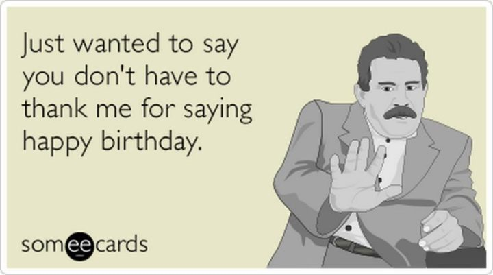 """101 Thank You Memes - """"Just wanted to say you don't have to thank me for saying happy birthday."""""""