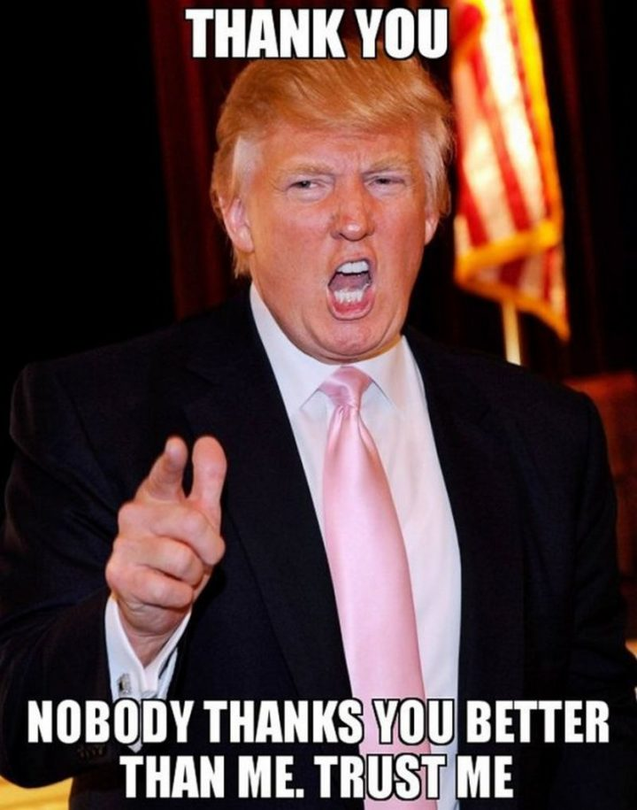 """101 Thank You Memes - """"Donald Trump: Thank you. Nobody thanks you better than me. Trust me."""""""