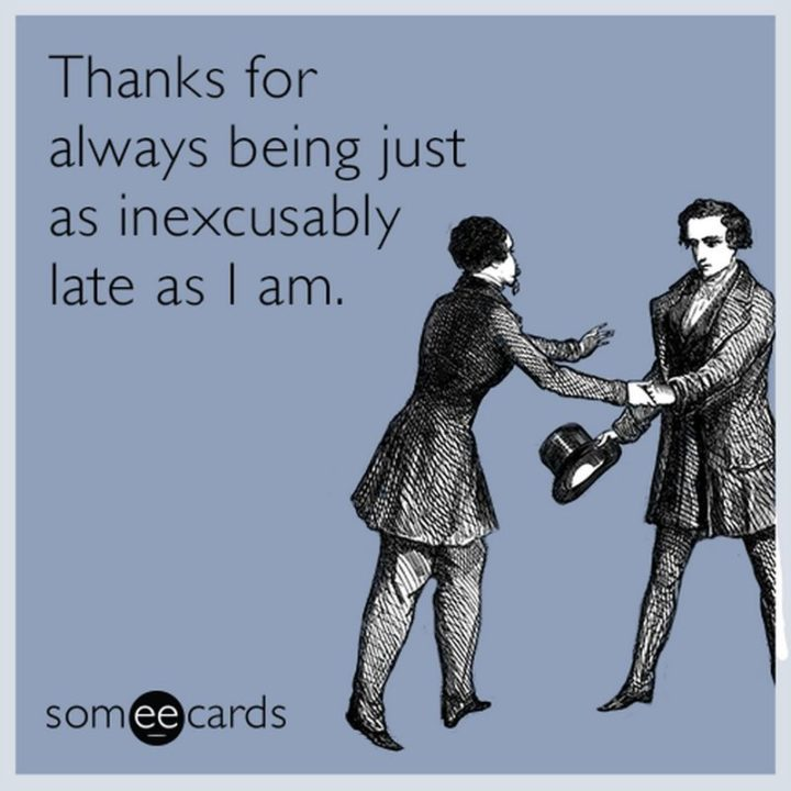 """101 Thank You Memes - """"Thanks for always being just as inexcusably late as I am."""""""