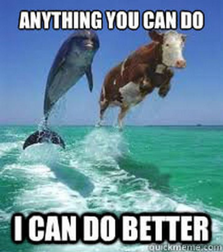"101 You Can Do It Memes - ""Anything you can do I can do better."""