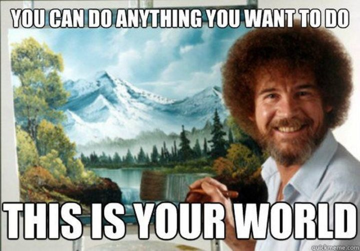 "101 You Can Do It Memes - ""You can do anything you want to do. This is your world."