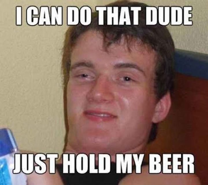 "101 You Can Do It Memes - ""I can do that dude. Just hold my beer."""