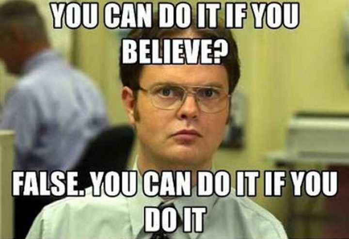 "101 You Can Do It Memes - ""You can do it if you believe? False. You can do it if you do it."""