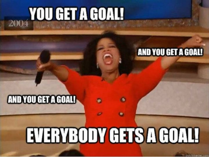 "101 You Can Do It Memes - ""You get a goal! And you get a goal! And you get a goal! Everybody gets a goal!"""