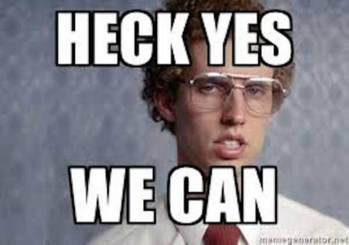 "101 You Can Do It Memes - ""Heck yes, we can."""