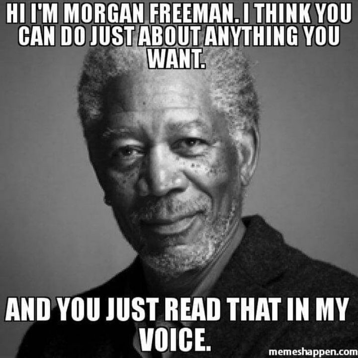 "101 You Can Do It Memes - ""Hi, I'm Morgan Freeman. I think you can do just about anything you want. And you just read that in my voice."""