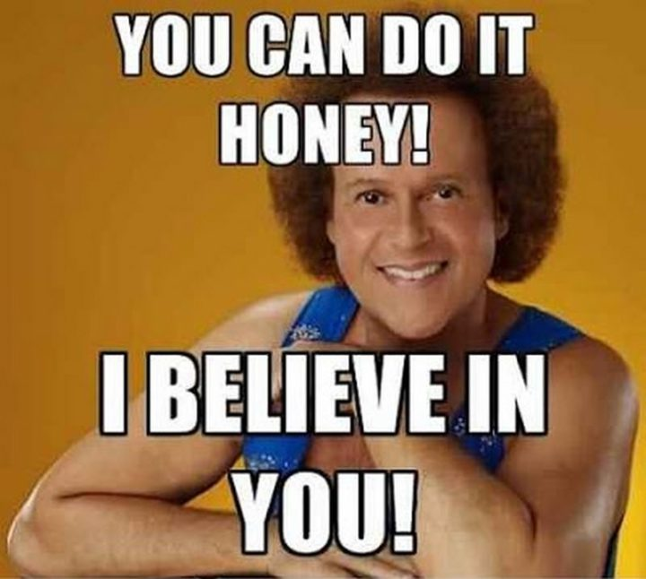 "101 You Can Do It Memes - ""You can do it, honey! I believe in you!"""