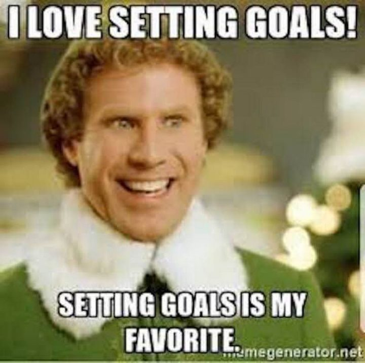 "101 You Can Do It Memes - ""I love setting goals! Setting goals is my favorite."""