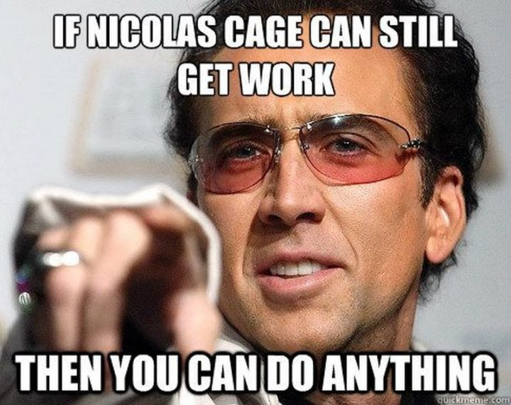 "101 You Can Do It Memes - ""If Nicholas Cage can still get work then you can do anything."""