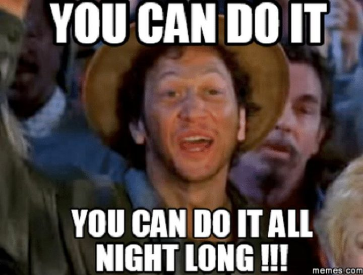 "101 You Can Do It Memes - ""You can do it. You can do it all night long!!!"""