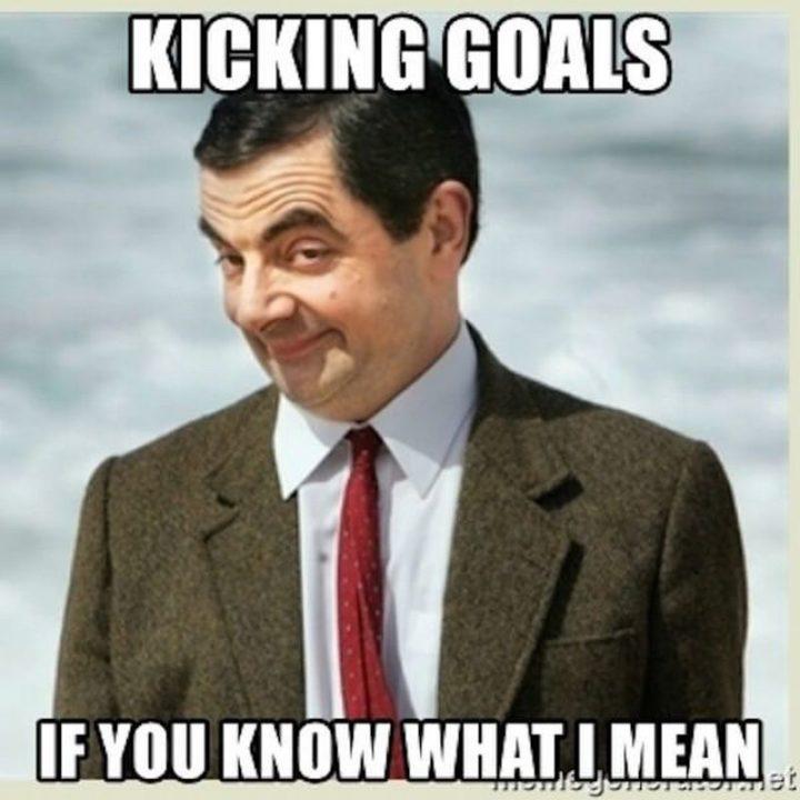 "101 You Can Do It Memes - ""Kicking goals if you know what I mean."""