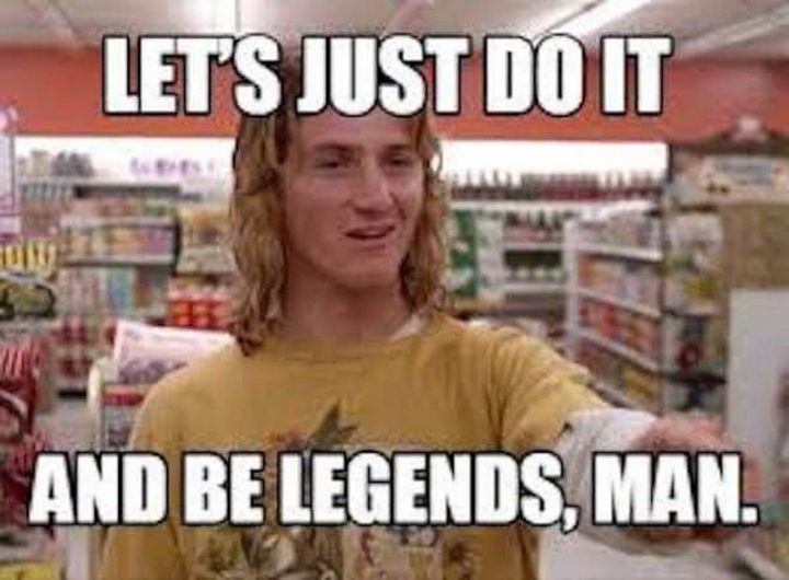 "101 You Can Do It Memes - ""Let's just do it and be legends, man."""