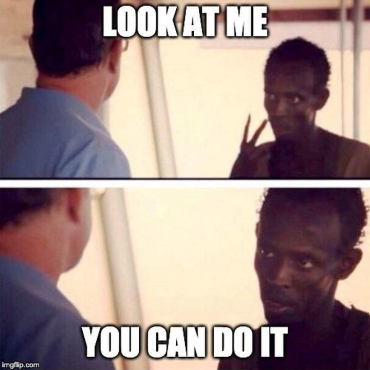 "101 You Can Do It Memes - ""Look at me. You can do it."""
