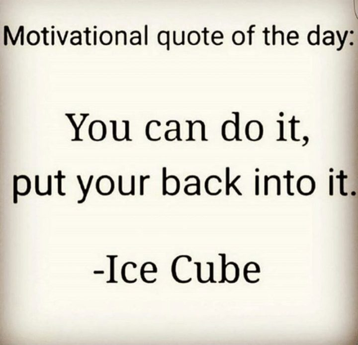 "101 You Can Do It Memes - Motivational quote of the day: ""You can do it, put your back into it."" - Ice Cube"