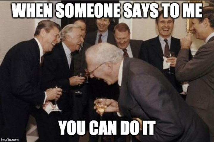 "101 You Can Do It Memes - ""When someone says to me you can do it."""