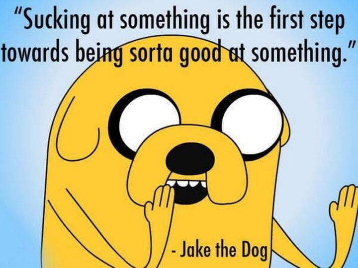 "101 You Can Do It Memes - ""Sucking at something is the first step towards being sorta good at something."" - Jake the Dog"