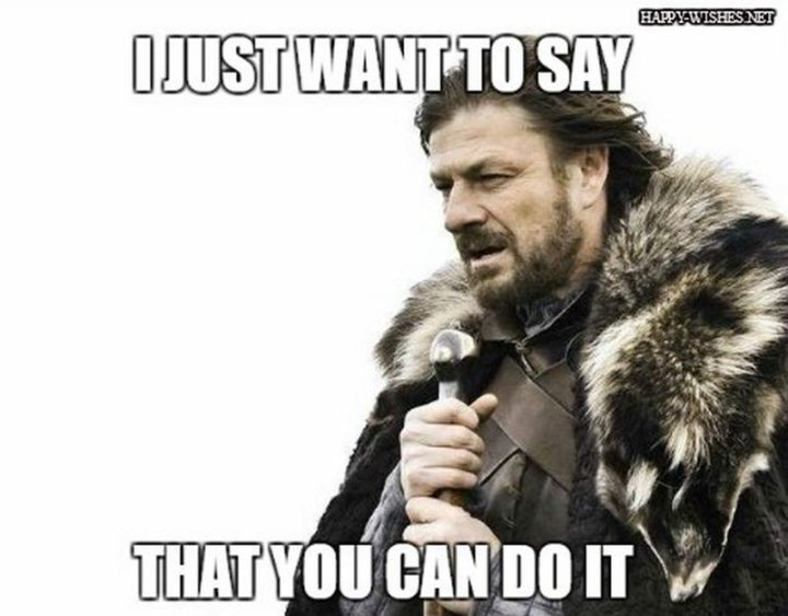 "101 You Can Do It Memes - ""I just want to say that you can do it."""