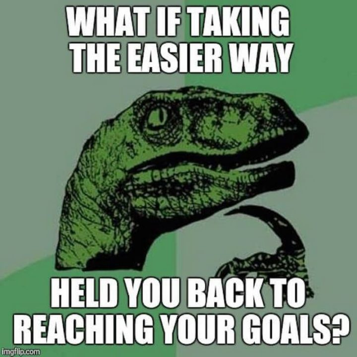 "101 You Can Do It Memes - ""What if taking the easier way held you back to reaching your goals?"""