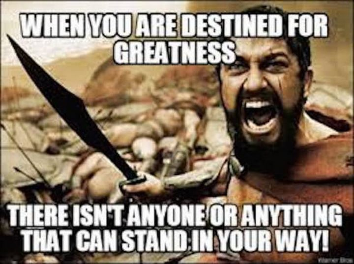 "101 You Can Do It Memes - ""When you are destined for greatness there isn't anyone or anything that can stand in your way!"""