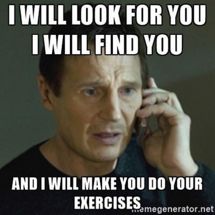 "101 You Can Do It Memes - ""I will look for you, I will find you and I will make you do your exercises."""