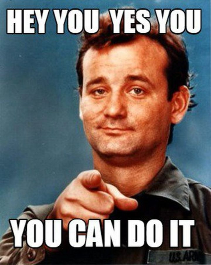 "101 You Can Do It Memes - ""Hey, you. Yes, you. You can do it."""
