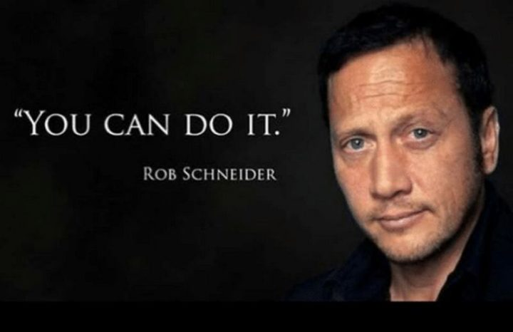 "101 You Can Do It Memes - ""You can do it."" - Rob Scheider"