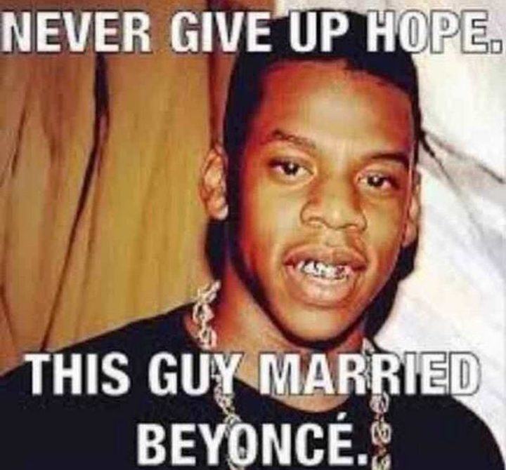 "101 You Can Do It Memes - ""Never give up hope. This guy married Beyoncé."""