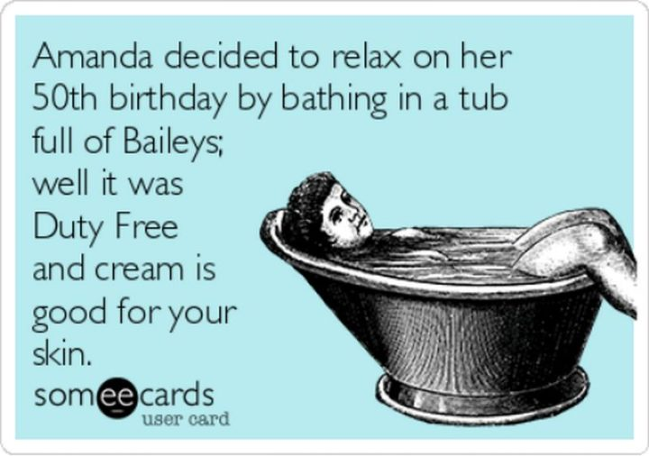 "101 Happy 50th Birthday Memes - ""Amanda decided to relax on her 50th birthday by bathing in a tub full of Baileys; well it was duty-free and cream is good for your skin."""