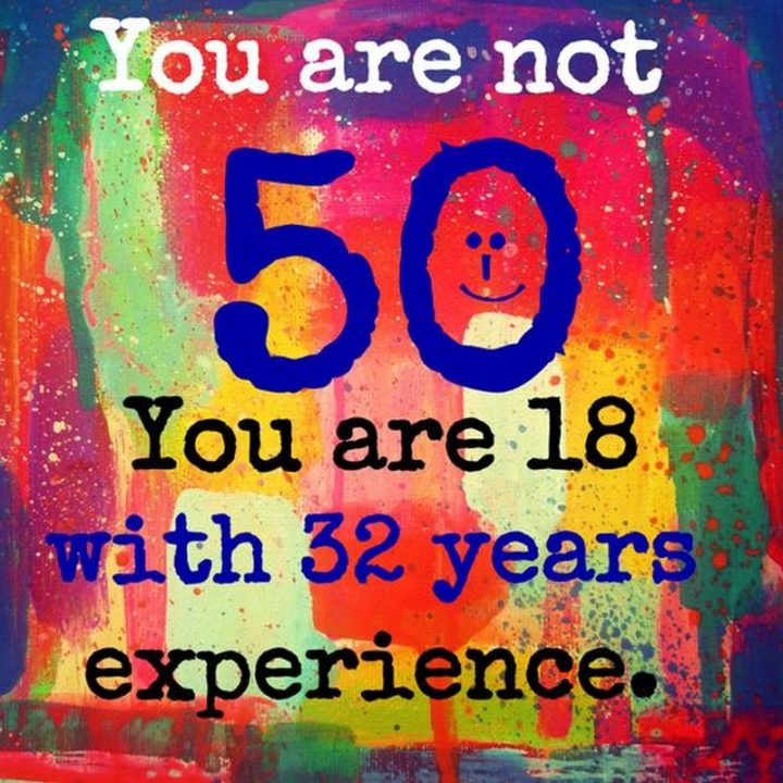"101 Happy 50th Birthday Memes - ""You are not 50. You are 18 with 32 years of experience."""